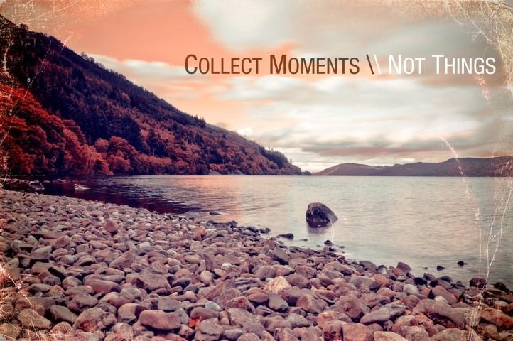 Anılar biriktirin, eşyalar değil.